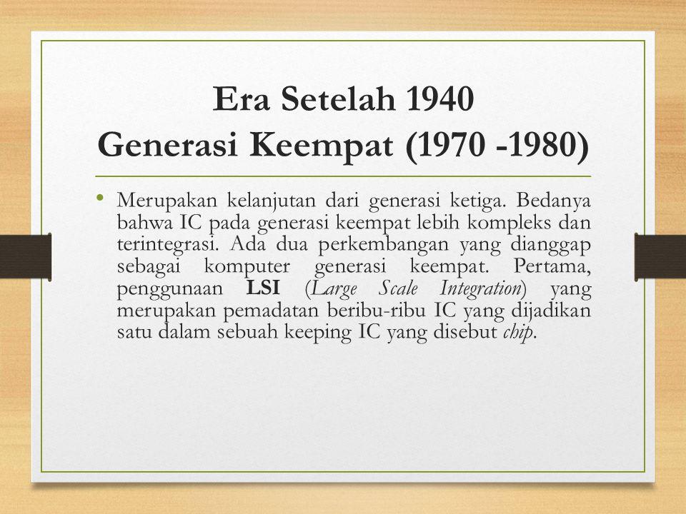 Era Setelah 1940 Generasi Keempat (1970 -1980) Merupakan kelanjutan dari generasi ketiga. Bedanya bahwa IC pada generasi keempat lebih kompleks dan te