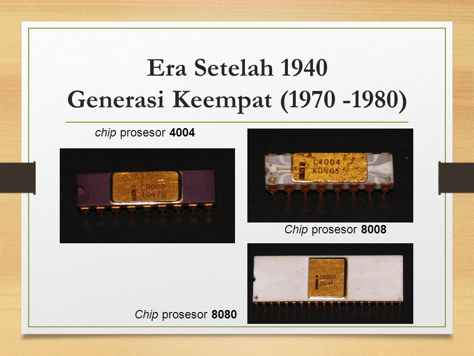 Era Setelah 1940 Generasi Keempat (1970 -1980) chip prosesor 4004 Chip prosesor 8008 Chip prosesor 8080