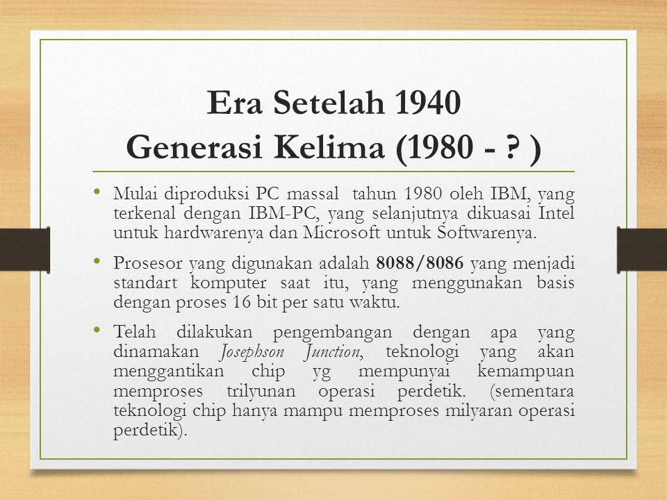 Era Setelah 1940 Generasi Kelima (1980 - ? ) Mulai diproduksi PC massal tahun 1980 oleh IBM, yang terkenal dengan IBM-PC, yang selanjutnya dikuasai In