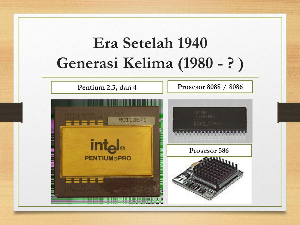 Era Setelah 1940 Generasi Kelima (1980 - ? ) Pentium 2,3, dan 4 Prosesor 8088 / 8086 Prosesor 586