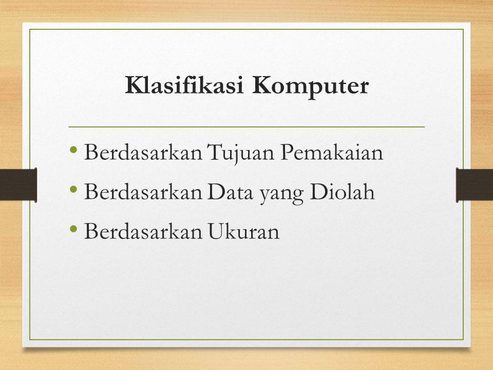 Klasifikasi Komputer Berdasarkan Tujuan Pemakaian Berdasarkan Data yang Diolah Berdasarkan Ukuran
