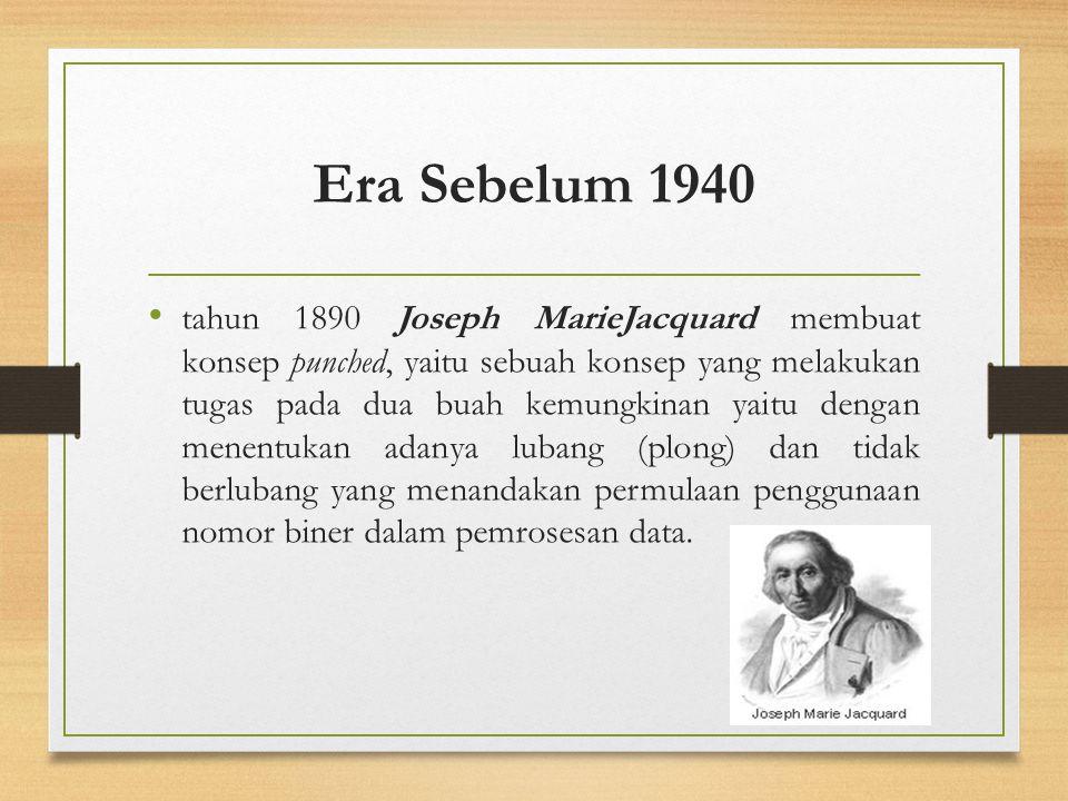Era Sebelum 1940 tahun 1890 Joseph MarieJacquard membuat konsep punched, yaitu sebuah konsep yang melakukan tugas pada dua buah kemungkinan yaitu deng