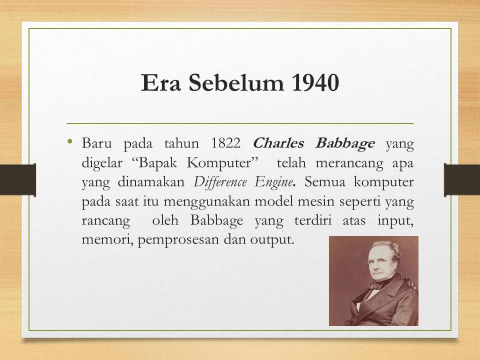 "Era Sebelum 1940 Baru pada tahun 1822 Charles Babbage yang digelar ""Bapak Komputer"" telah merancang apa yang dinamakan Difference Engine. Semua komput"