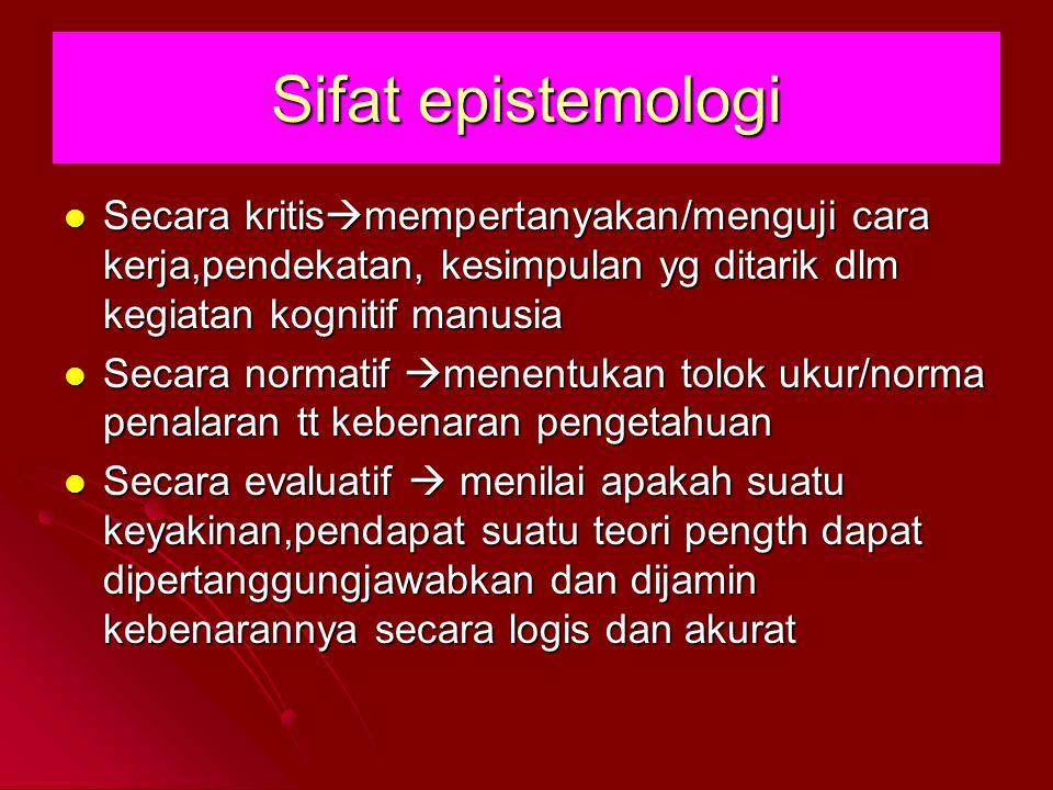 Sifat epistemologi Secara kritis  mempertanyakan/menguji cara kerja,pendekatan, kesimpulan yg ditarik dlm kegiatan kognitif manusia Secara kritis  m