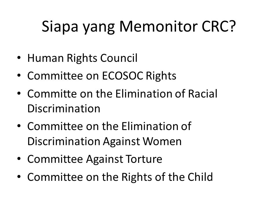 Siapa yang Memonitor CRC? Human Rights Council Committee on ECOSOC Rights Committe on the Elimination of Racial Discrimination Committee on the Elimin
