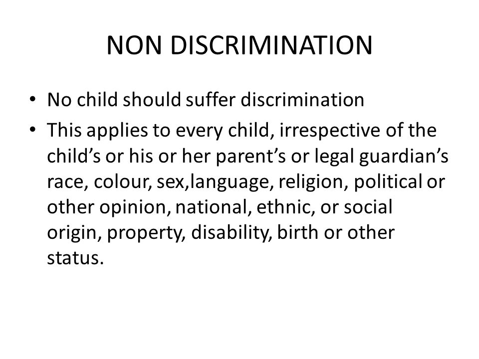 NON DISCRIMINATION No child should suffer discrimination This applies to every child, irrespective of the child's or his or her parent's or legal guardian's race, colour, sex,language, religion, political or other opinion, national, ethnic, or social origin, property, disability, birth or other status.