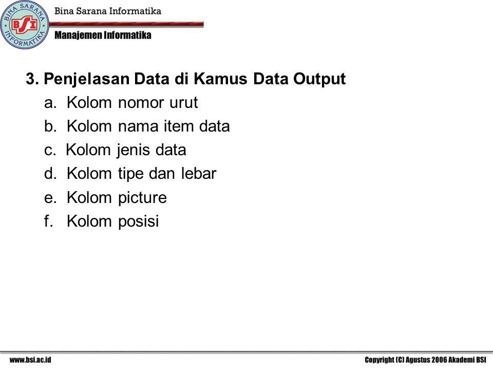 3. Penjelasan Data di Kamus Data Output a. Kolom nomor urut b. Kolom nama item data c. Kolom jenis data d. Kolom tipe dan lebar e. Kolom picture f. Ko