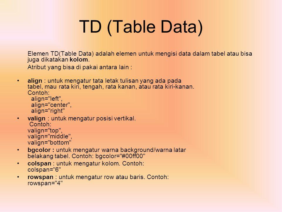 TD (Table Data) Elemen TD(Table Data) adalah elemen untuk mengisi data dalam tabel atau bisa juga dikatakan kolom. Atribut yang bisa di pakai antara l