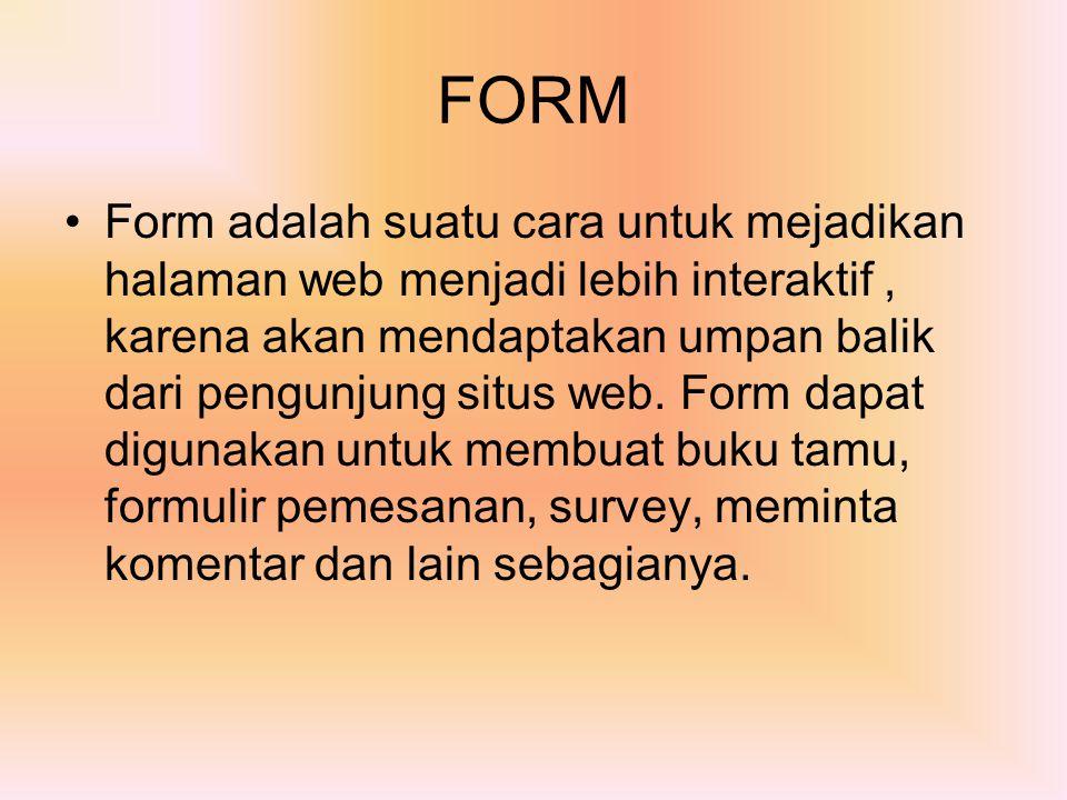 Form adalah suatu cara untuk mejadikan halaman web menjadi lebih interaktif, karena akan mendaptakan umpan balik dari pengunjung situs web. Form dapat