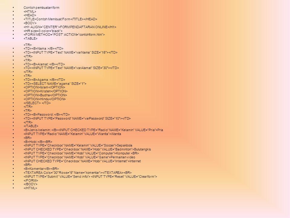 Contoh pembuatan form Contoh Membuat Form FORM PENDAFTARAN ONLINE Nama : Alamat : Agama : Islam Kristen Budha Hindu Password : Jenis kelamin: Pria Wan