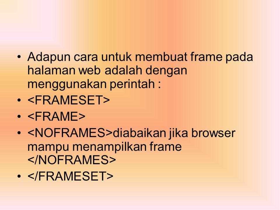 Adapun cara untuk membuat frame pada halaman web adalah dengan menggunakan perintah : diabaikan jika browser mampu menampilkan frame
