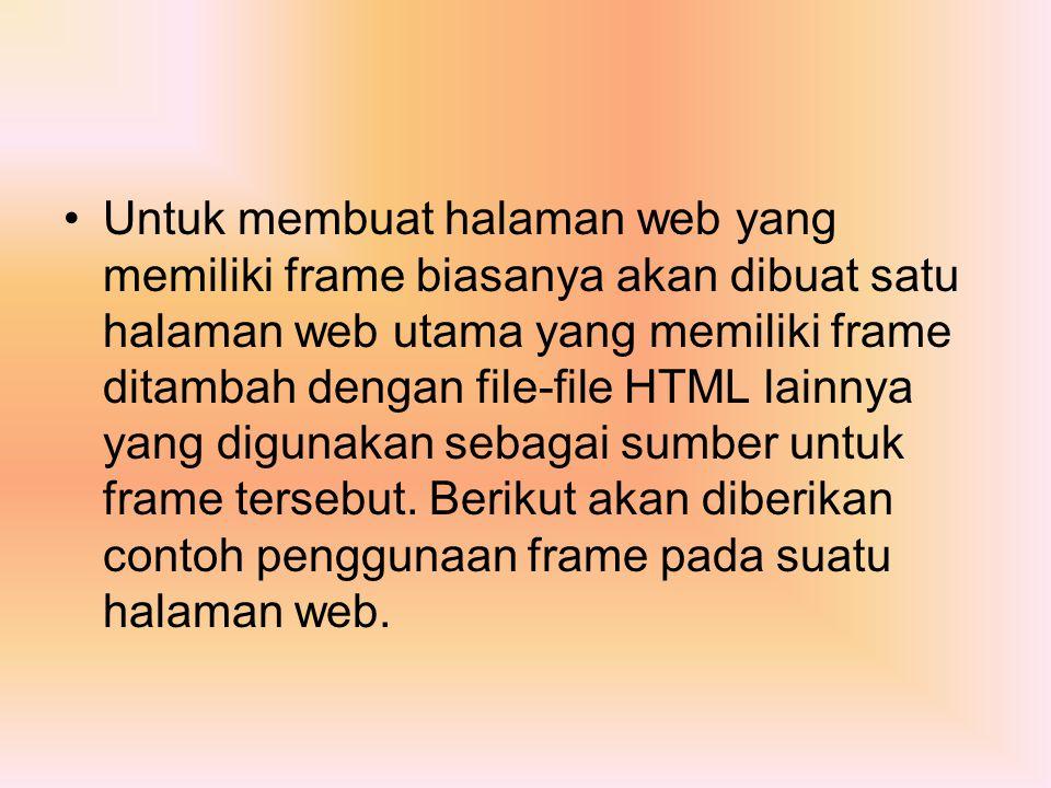 Untuk membuat halaman web yang memiliki frame biasanya akan dibuat satu halaman web utama yang memiliki frame ditambah dengan file-file HTML lainnya y
