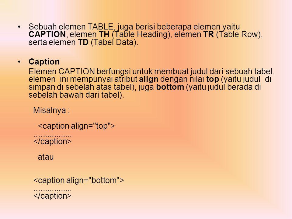 Sebuah elemen TABLE, juga berisi beberapa elemen yaitu CAPTION, elemen TH (Table Heading), elemen TR (Table Row), serta elemen TD (Tabel Data). Captio