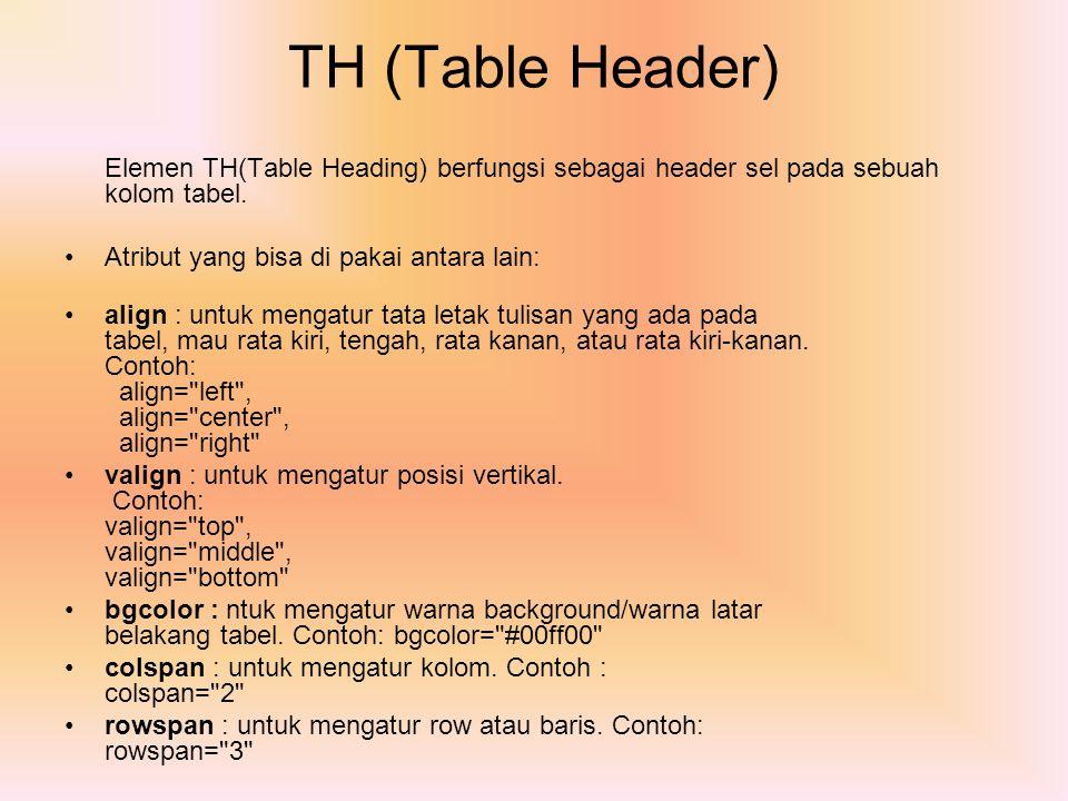 TH (Table Header) Elemen TH(Table Heading) berfungsi sebagai header sel pada sebuah kolom tabel. Atribut yang bisa di pakai antara lain: align : untuk