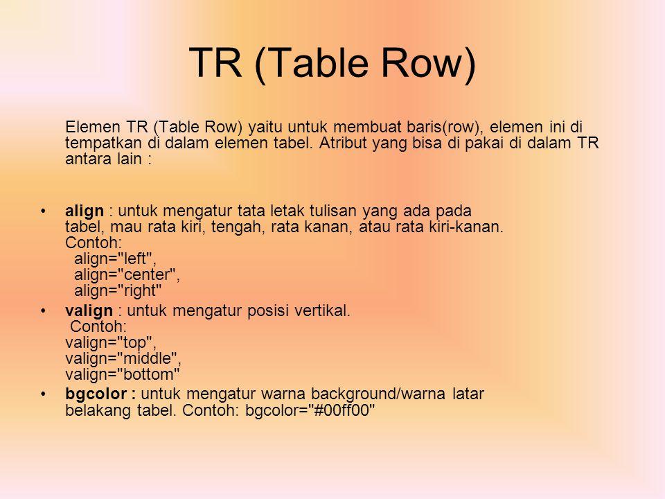 TR (Table Row) Elemen TR (Table Row) yaitu untuk membuat baris(row), elemen ini di tempatkan di dalam elemen tabel. Atribut yang bisa di pakai di dala