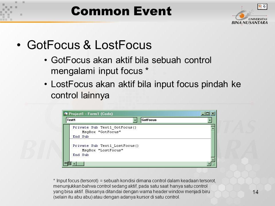 14 Common Event GotFocus & LostFocus GotFocus akan aktif bila sebuah control mengalami input focus * LostFocus akan aktif bila input focus pindah ke control lainnya * Input focus (tersorot) = sebuah kondisi dimana control dalam keadaan tersorot, menunjukkan bahwa control sedang aktif, pada satu saat hanya satu control yang bisa aktif.