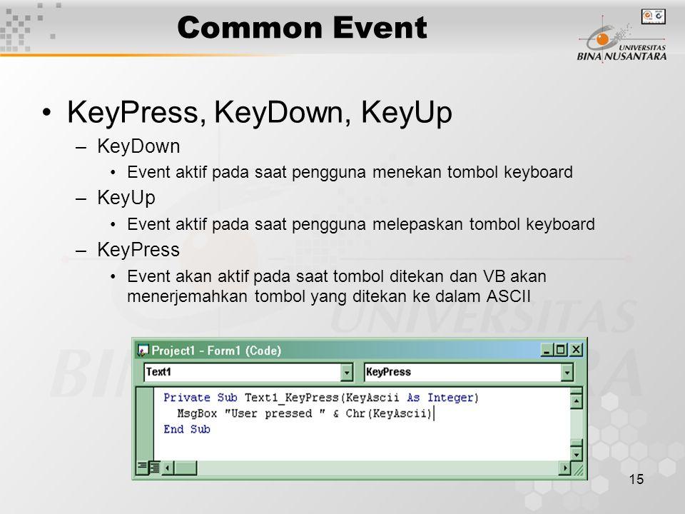15 Common Event KeyPress, KeyDown, KeyUp –KeyDown Event aktif pada saat pengguna menekan tombol keyboard –KeyUp Event aktif pada saat pengguna melepaskan tombol keyboard –KeyPress Event akan aktif pada saat tombol ditekan dan VB akan menerjemahkan tombol yang ditekan ke dalam ASCII