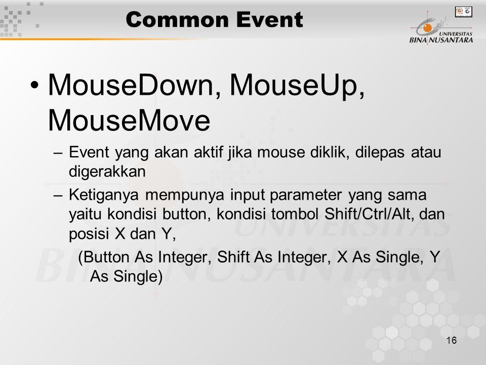 16 Common Event MouseDown, MouseUp, MouseMove –Event yang akan aktif jika mouse diklik, dilepas atau digerakkan –Ketiganya mempunya input parameter yang sama yaitu kondisi button, kondisi tombol Shift/Ctrl/Alt, dan posisi X dan Y, (Button As Integer, Shift As Integer, X As Single, Y As Single)