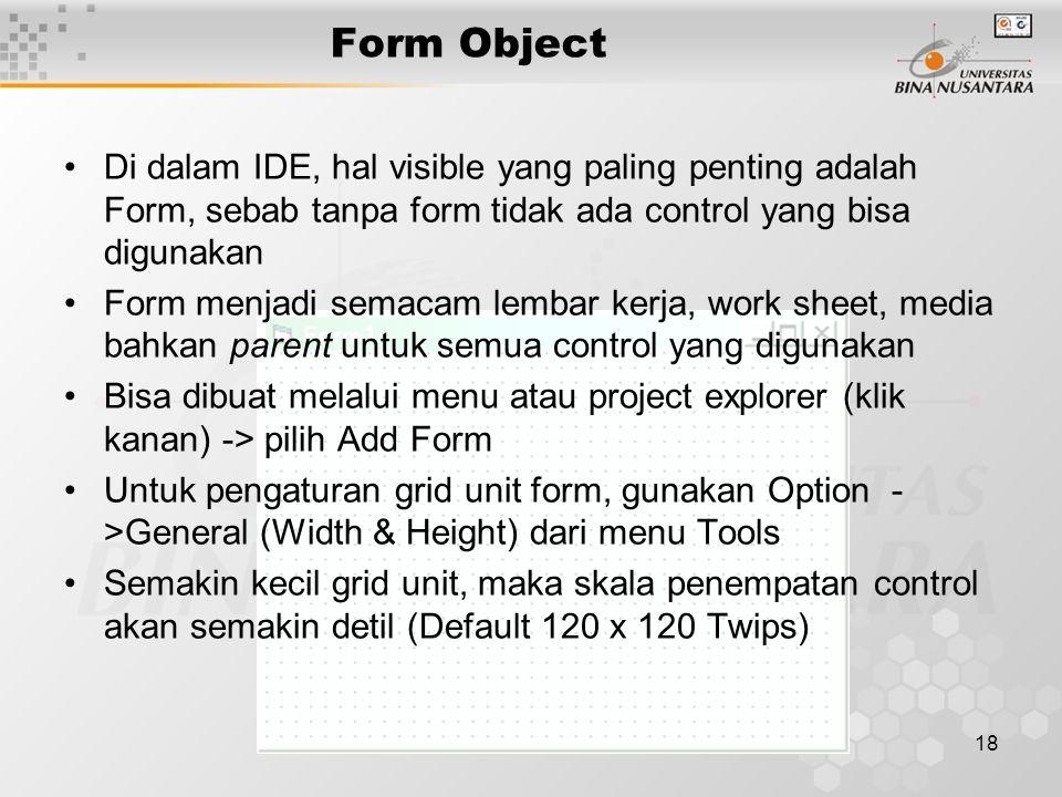 18 Form Object Di dalam IDE, hal visible yang paling penting adalah Form, sebab tanpa form tidak ada control yang bisa digunakan Form menjadi semacam lembar kerja, work sheet, media bahkan parent untuk semua control yang digunakan Bisa dibuat melalui menu atau project explorer (klik kanan) -> pilih Add Form Untuk pengaturan grid unit form, gunakan Option - >General (Width & Height) dari menu Tools Semakin kecil grid unit, maka skala penempatan control akan semakin detil (Default 120 x 120 Twips)