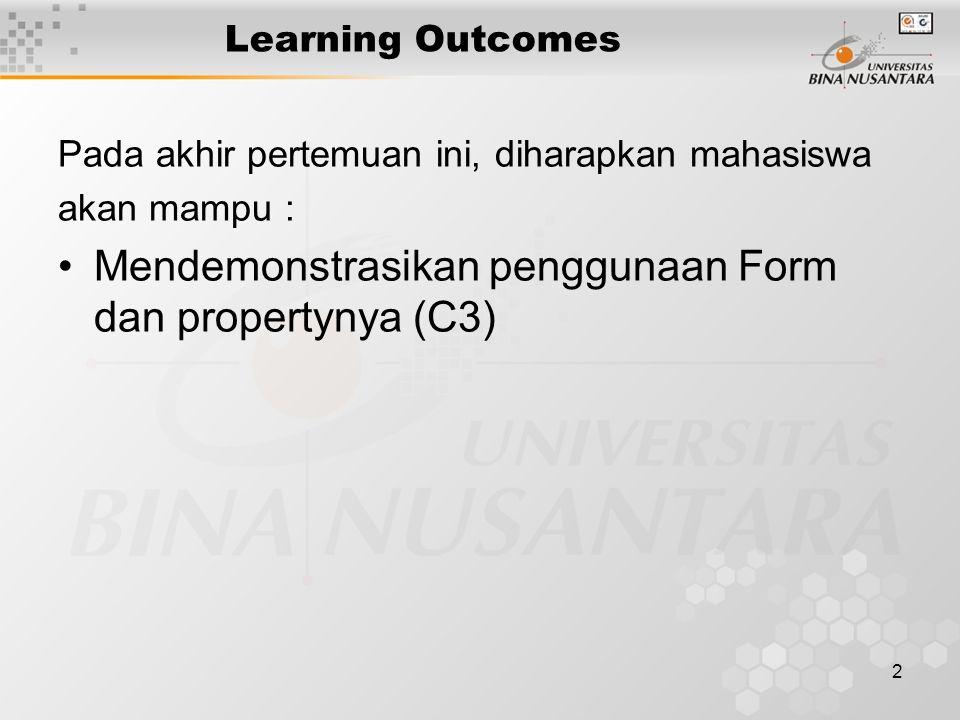 2 Learning Outcomes Pada akhir pertemuan ini, diharapkan mahasiswa akan mampu : Mendemonstrasikan penggunaan Form dan propertynya (C3)