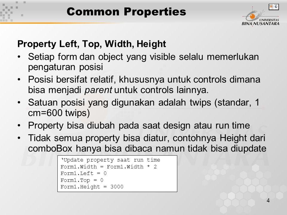 4 Common Properties Property Left, Top, Width, Height Setiap form dan object yang visible selalu memerlukan pengaturan posisi Posisi bersifat relatif, khususnya untuk controls dimana bisa menjadi parent untuk controls lainnya.