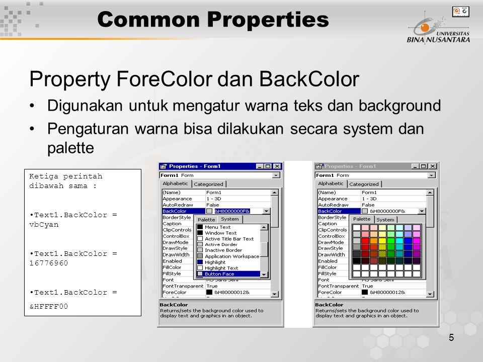 5 Common Properties Property ForeColor dan BackColor Digunakan untuk mengatur warna teks dan background Pengaturan warna bisa dilakukan secara system dan palette Ketiga perintah dibawah sama : Text1.BackColor = vbCyan Text1.BackColor = 16776960 Text1.BackColor = &HFFFF00