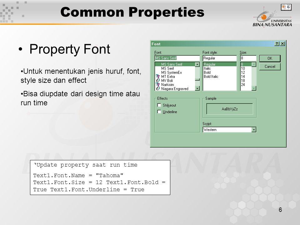 6 Common Properties Property Font Untuk menentukan jenis huruf, font, style size dan effect Bisa diupdate dari design time atau run time 'Update property saat run time Text1.Font.Name = Tahoma Text1.Font.Size = 12 Text1.Font.Bold = True Text1.Font.Underline = True