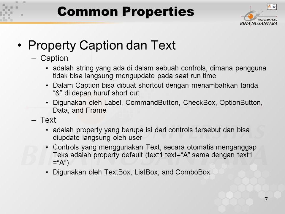 7 Common Properties Property Caption dan Text –Caption adalah string yang ada di dalam sebuah controls, dimana pengguna tidak bisa langsung mengupdate pada saat run time Dalam Caption bisa dibuat shortcut dengan menambahkan tanda & di depan huruf short cut Digunakan oleh Label, CommandButton, CheckBox, OptionButton, Data, and Frame –Text adalah property yang berupa isi dari controls tersebut dan bisa diupdate langsung oleh user Controls yang menggunakan Text, secara otomatis menganggap Teks adalah property default (text1.text= A sama dengan text1 = A ) Digunakan oleh TextBox, ListBox, and ComboBox