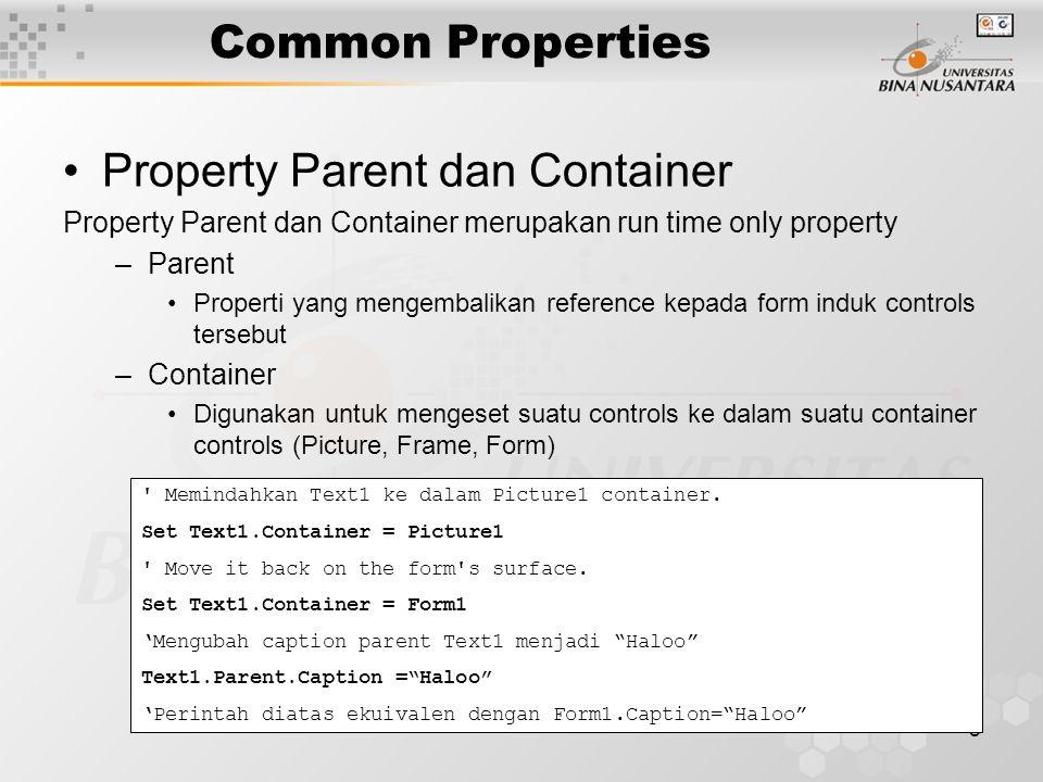 8 Common Properties Property Parent dan Container Property Parent dan Container merupakan run time only property –Parent Properti yang mengembalikan reference kepada form induk controls tersebut –Container Digunakan untuk mengeset suatu controls ke dalam suatu container controls (Picture, Frame, Form) Memindahkan Text1 ke dalam Picture1 container.