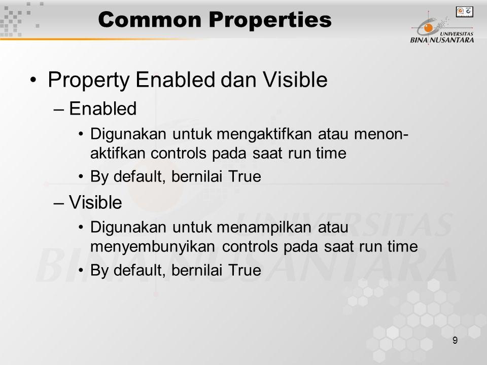 9 Common Properties Property Enabled dan Visible –Enabled Digunakan untuk mengaktifkan atau menon- aktifkan controls pada saat run time By default, bernilai True –Visible Digunakan untuk menampilkan atau menyembunyikan controls pada saat run time By default, bernilai True