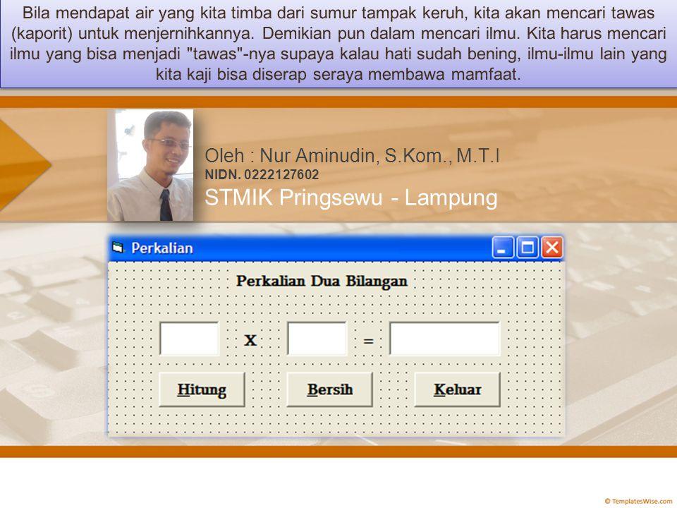 KontrolPropertySetting Value FormNamefrKali CaptionPerkalian LabelNamelblJudul CaptionPerkalian Dua Bilangan LabelNamelblKali CaptionX TextNametxtBil1 TextBlank TextNametxtBil2 TextBlank TextNametxtHasil TextBlank CommandNamecmdHitung Caption&Hitung CommandNamecmdBersih Caption&Bersih CommandNamecmdKeluar Caption&Keluar