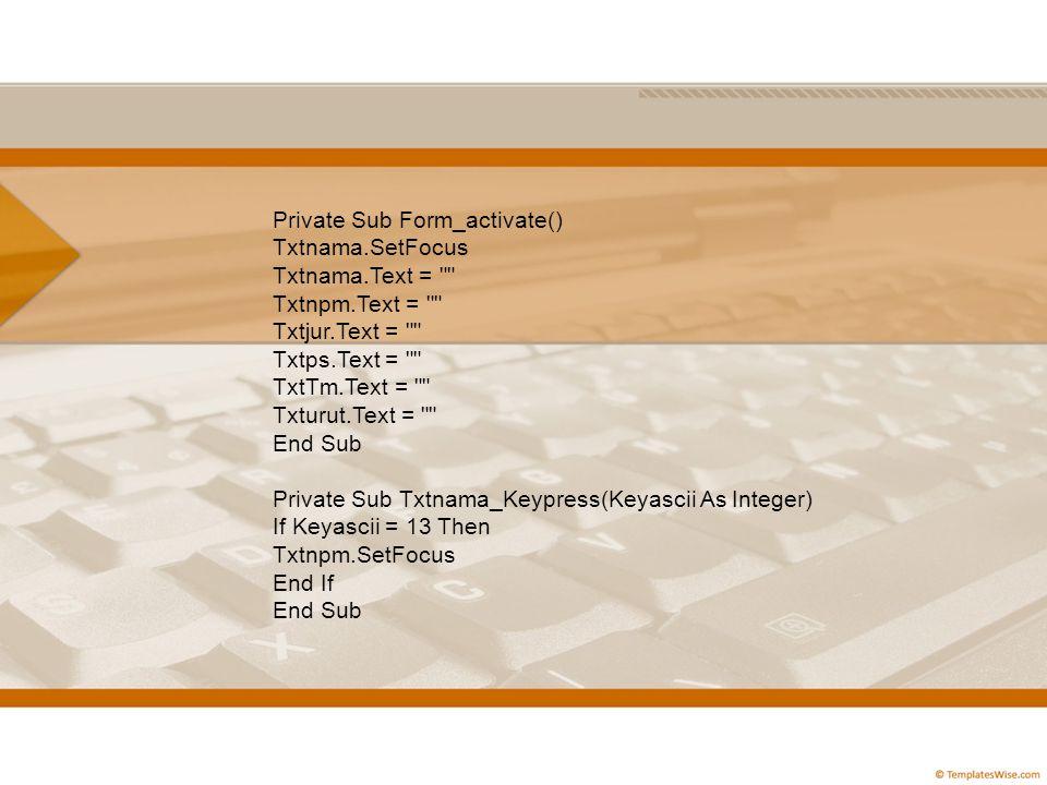 Private Sub Form_activate() Txtnama.SetFocus Txtnama.Text = Txtnpm.Text = Txtjur.Text = Txtps.Text = TxtTm.Text = Txturut.Text = End Sub Private Sub Txtnama_Keypress(Keyascii As Integer) If Keyascii = 13 Then Txtnpm.SetFocus End If End Sub