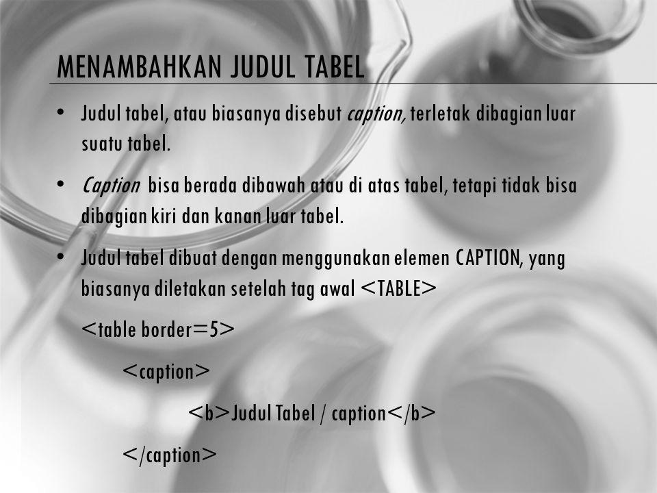 MENAMBAHKAN JUDUL TABEL Judul tabel, atau biasanya disebut caption, terletak dibagian luar suatu tabel. Caption bisa berada dibawah atau di atas tabel