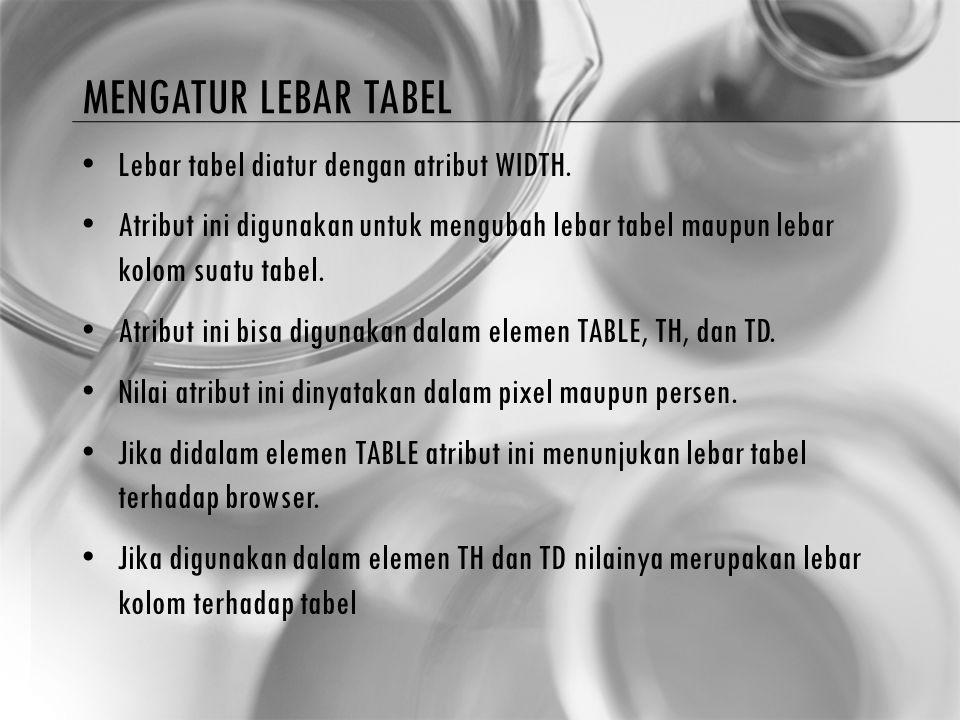 MENGATUR LEBAR TABEL Lebar tabel diatur dengan atribut WIDTH. Atribut ini digunakan untuk mengubah lebar tabel maupun lebar kolom suatu tabel. Atribut