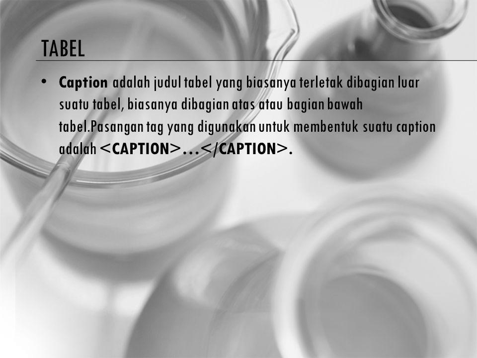 TABEL Caption adalah judul tabel yang biasanya terletak dibagian luar suatu tabel, biasanya dibagian atas atau bagian bawah tabel.Pasangan tag yang di