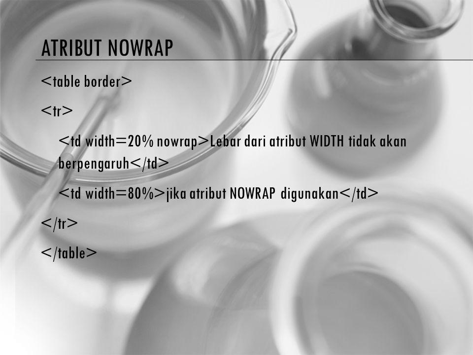 ATRIBUT NOWRAP Lebar dari atribut WIDTH tidak akan berpengaruh jika atribut NOWRAP digunakan