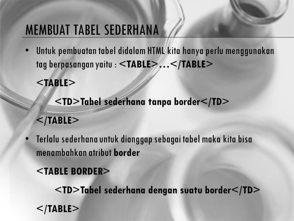 MEMBUAT TABEL SEDERHANA Untuk memulai membuat tabel sederhana kita memulainya dengan menggunakan tag … Didalam tag ini anda dapat menentukan lebar tabel, jumlah baris dan kolom, border tabel, perataan dalam tabel, warna suatu sel dan lain sebagainya.