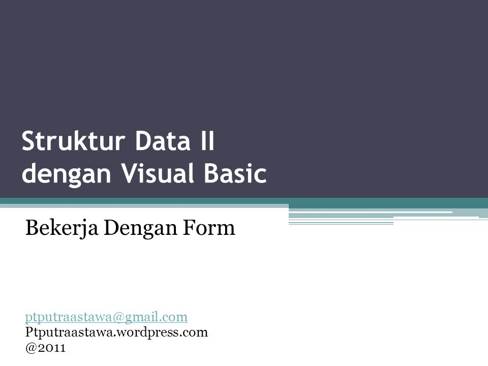 Struktur Data II dengan Visual Basic ptputraastawa@gmail.com Ptputraastawa.wordpress.com @2011 Bekerja Dengan Form