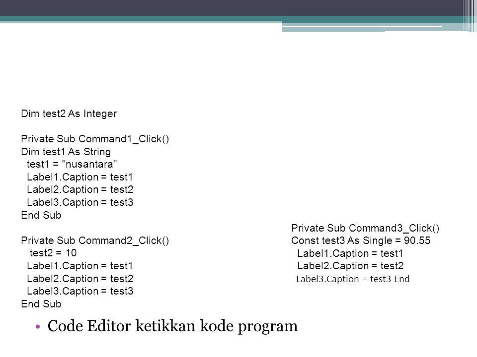 Code Editor ketikkan kode program Dim test2 As Integer Private Sub Command1_Click() Dim test1 As String test1 =