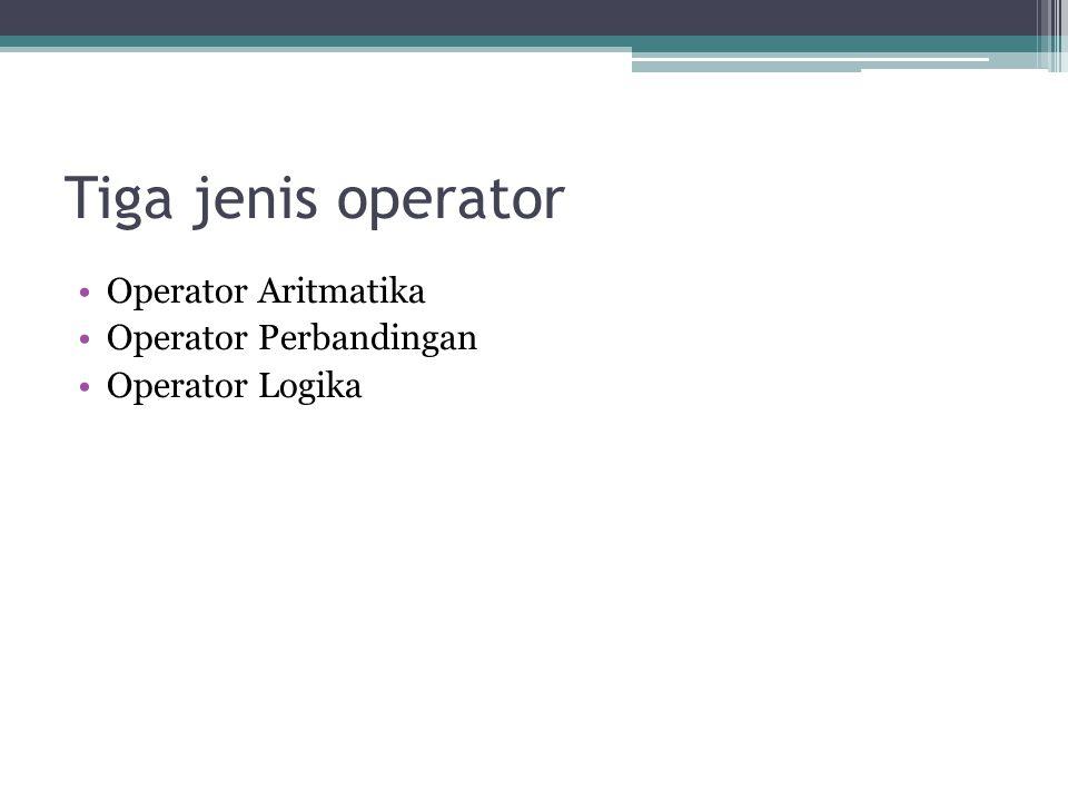 Tiga jenis operator Operator Aritmatika Operator Perbandingan Operator Logika