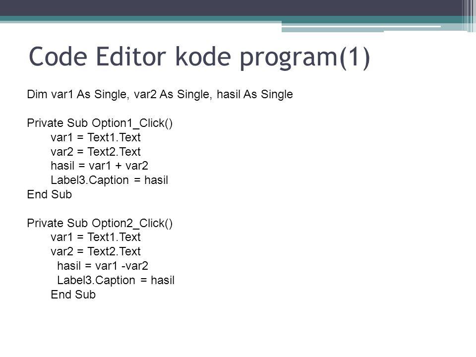 Code Editor kode program(1) Dim var1 As Single, var2 As Single, hasil As Single Private Sub Option1_Click() var1 = Text1.Text var2 = Text2.Text hasil