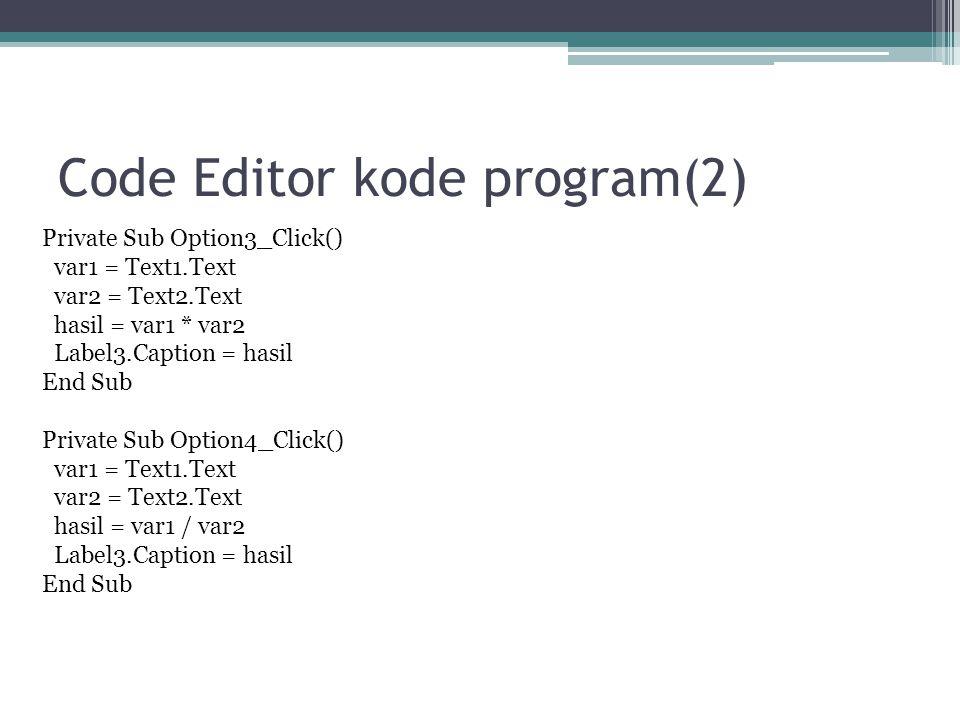 Code Editor kode program(2) Private Sub Option3_Click() var1 = Text1.Text var2 = Text2.Text hasil = var1 * var2 Label3.Caption = hasil End Sub Private