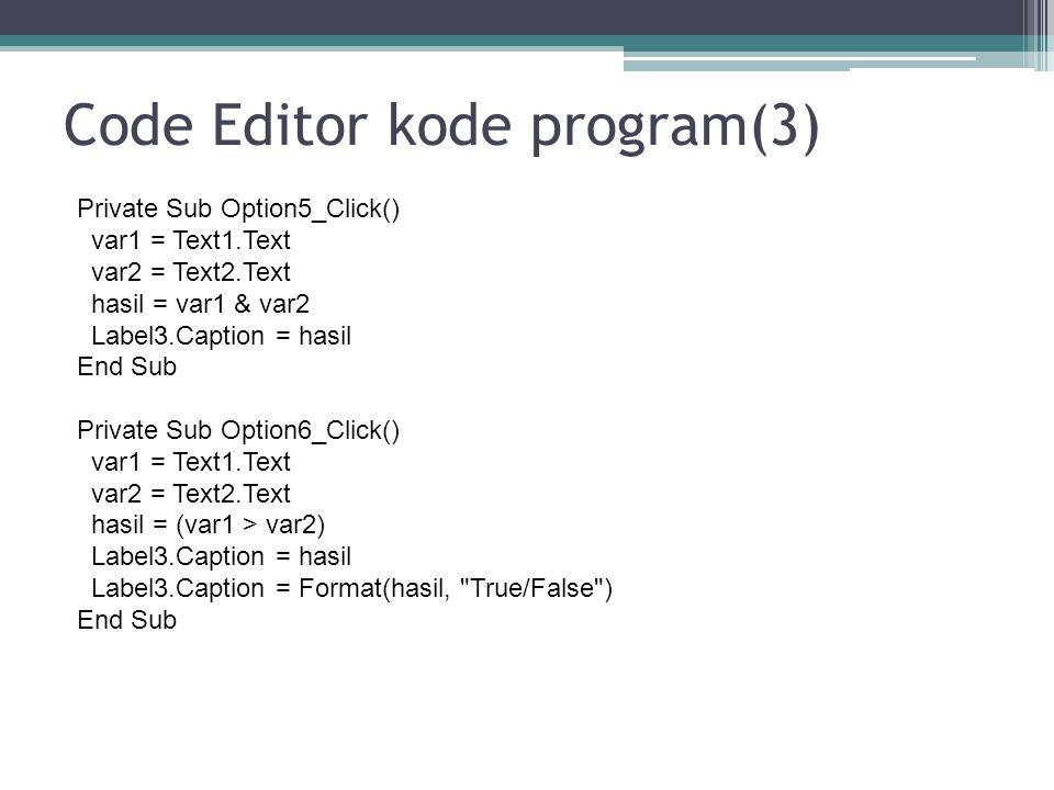 Code Editor kode program(3) Private Sub Option5_Click() var1 = Text1.Text var2 = Text2.Text hasil = var1 & var2 Label3.Caption = hasil End Sub Private
