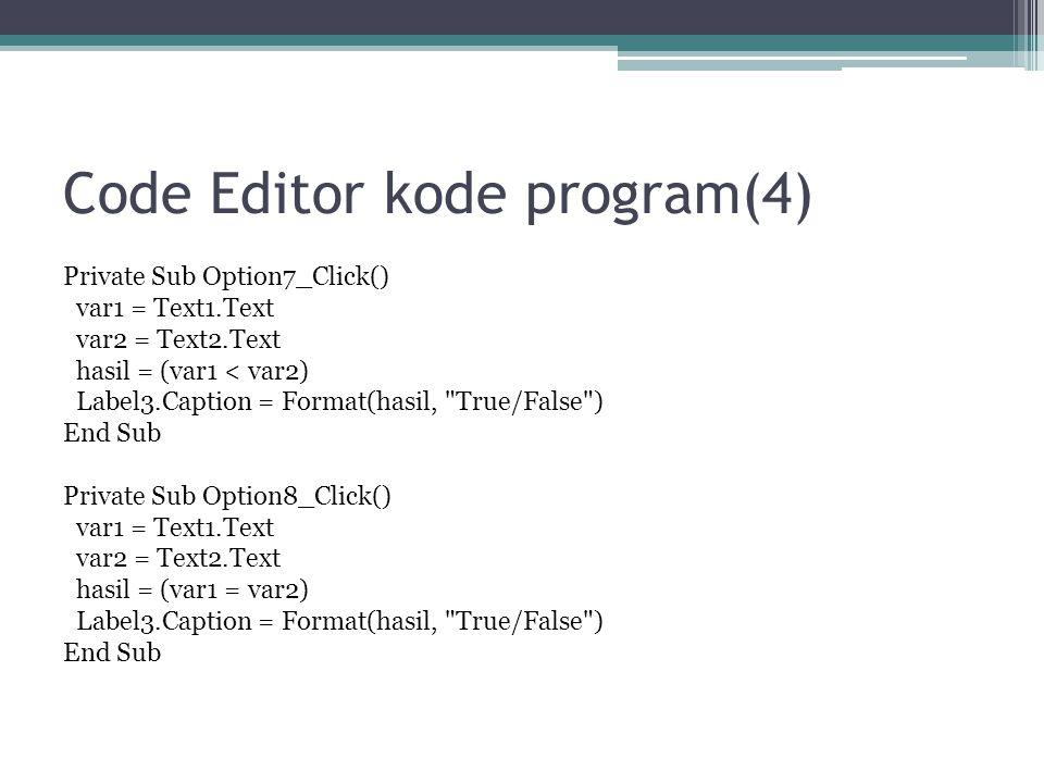 Code Editor kode program(4) Private Sub Option7_Click() var1 = Text1.Text var2 = Text2.Text hasil = (var1 < var2) Label3.Caption = Format(hasil,