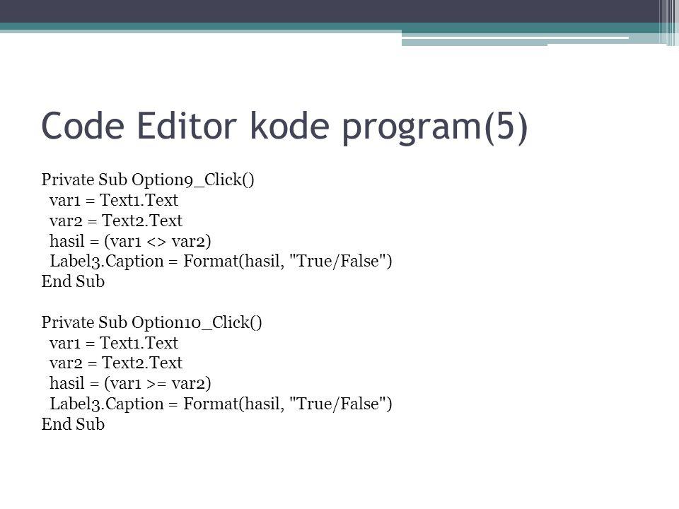 Code Editor kode program(5) Private Sub Option9_Click() var1 = Text1.Text var2 = Text2.Text hasil = (var1 <> var2) Label3.Caption = Format(hasil,