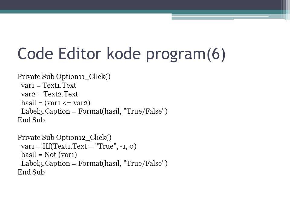 Code Editor kode program(6) Private Sub Option11_Click() var1 = Text1.Text var2 = Text2.Text hasil = (var1 <= var2) Label3.Caption = Format(hasil,