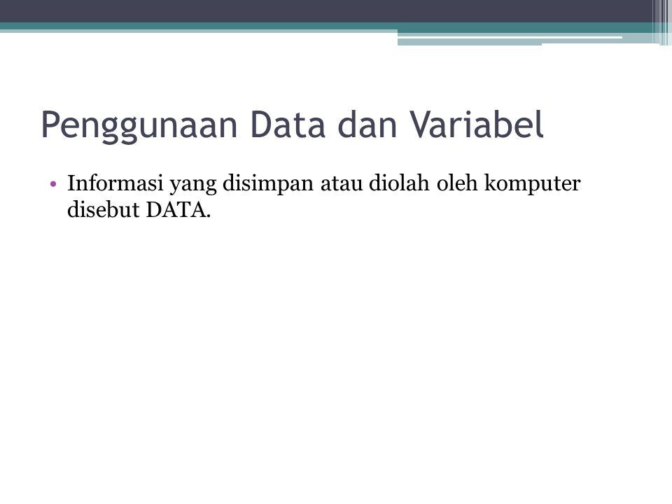 Penggunaan Data dan Variabel Informasi yang disimpan atau diolah oleh komputer disebut DATA.