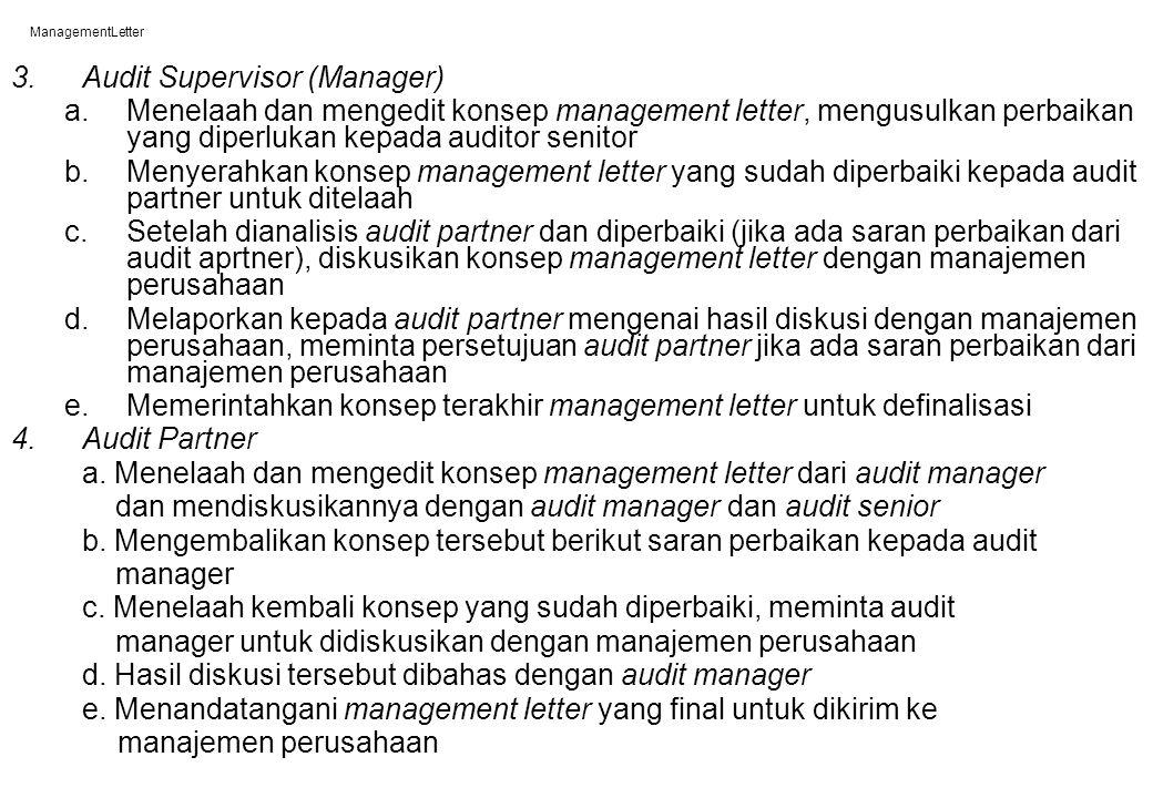 ManagementLetter Management Letter merupakan : 1.Alat komunikasi antara KAP dengan manajemen perusahaan yang diaudit mengenai pengendalian internal dan kelemahan yang ada (lihat Exhibit 20-1) 2.Dokumentasi tertulis mengenai kelemahan pengendalian internal yang pernah dibicarakan dan disarankan perbaikannya kepada klien (auditor tidak bisa disalahkan jika ternyata ada kecurangan yang merugikan perusahaan dikemudian hari) 3.Bermanfaat bagi perusahaan yang diaudit, KAP dan staf 4.Iklan tidak langsung bagi KAP 5.Semua KAP harus membiasakan diri memberikan management letter yang baik dan bermanfaat bagi klien 6.Dibuat setelah auditor selesai melaksanakan compliance test (sehingga klien masih sempat melakukan perbaikan) atau setelah laporan audit diserahkan kepada klien (perbaikan pengendalian internal bisa dilakukan periode berkutnya)