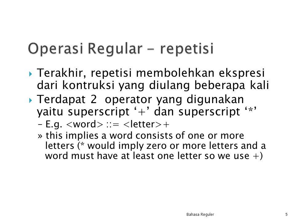  Terakhir, repetisi membolehkan ekspresi dari kontruksi yang diulang beberapa kali  Terdapat 2 operator yang digunakan yaitu superscript '+' dan sup