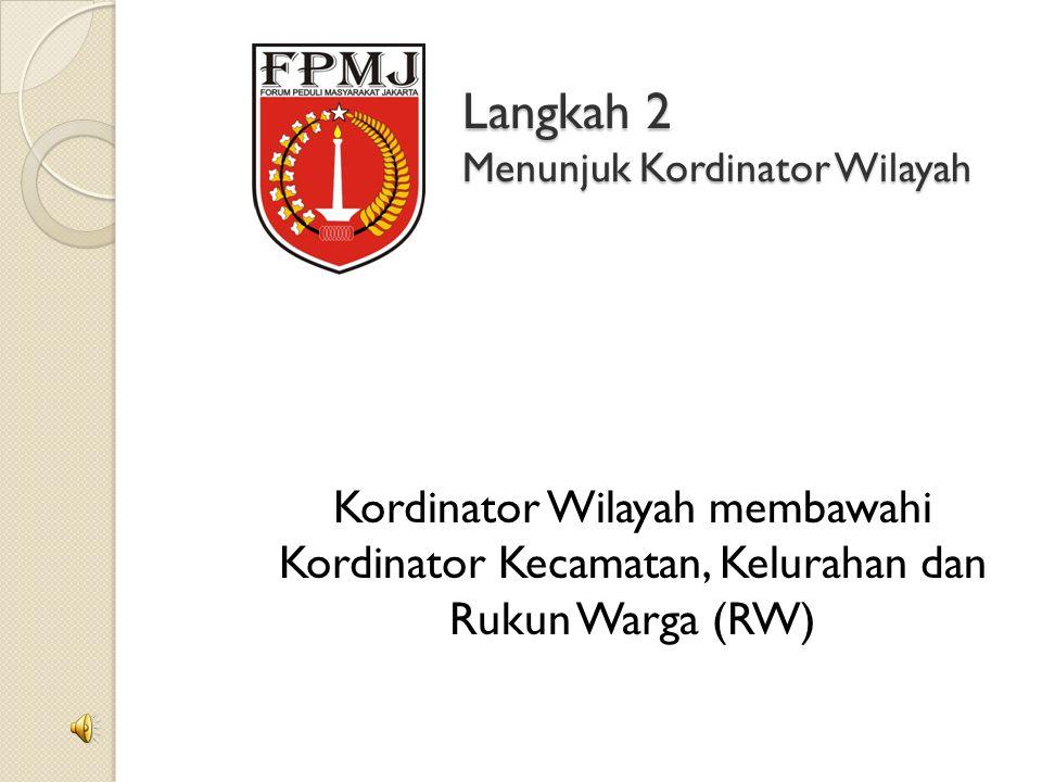 Langkah 2 Menunjuk Kordinator Wilayah Kordinator Wilayah membawahi Kordinator Kecamatan, Kelurahan dan Rukun Warga (RW)